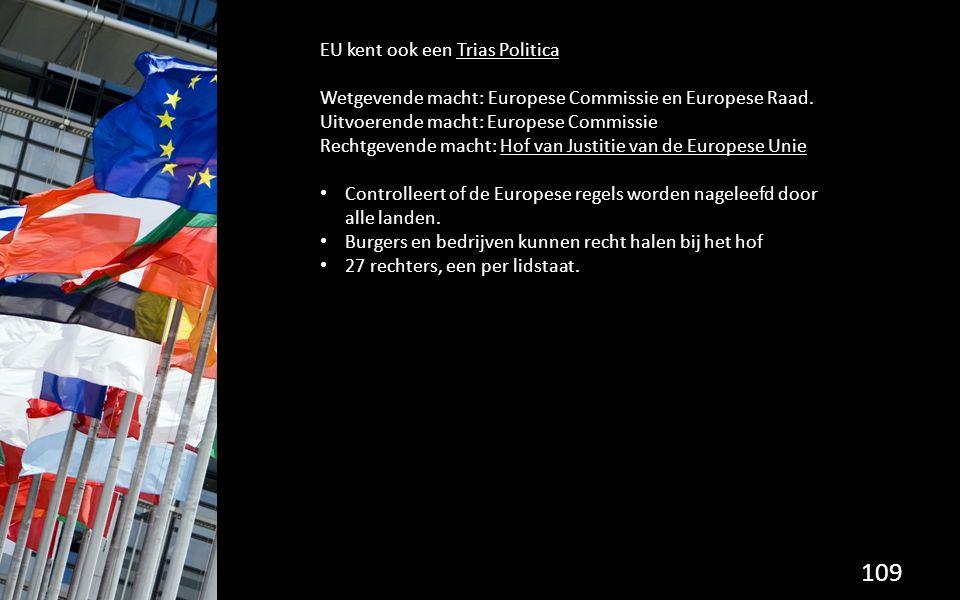 109 EU kent ook een Trias Politica Wetgevende macht: Europese Commissie en Europese Raad. Uitvoerende macht: Europese Commissie Rechtgevende macht: Ho