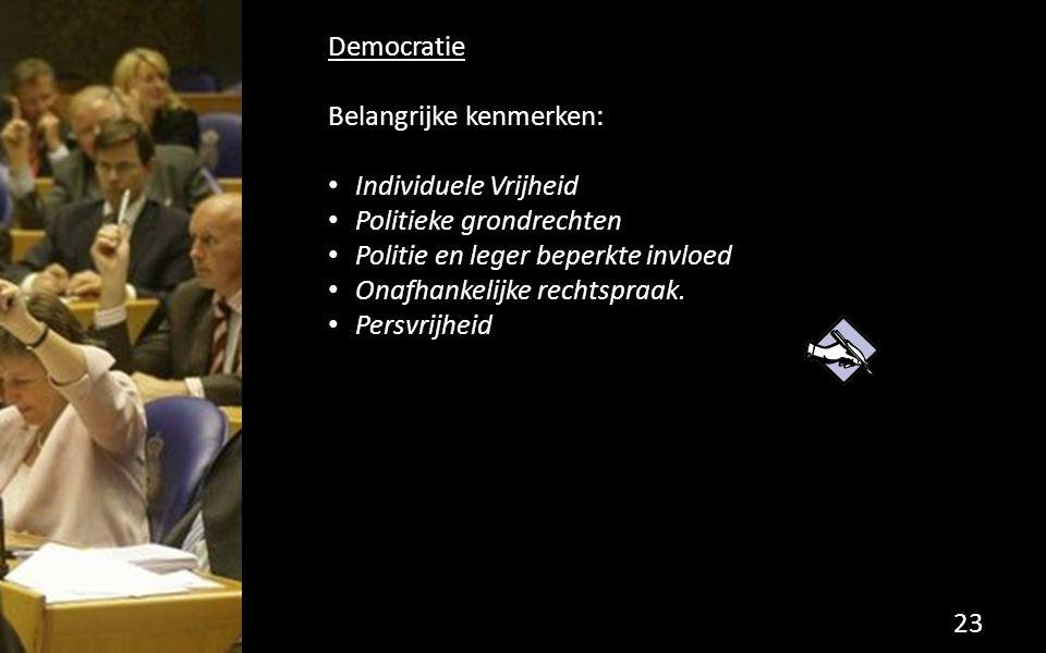 Democratie Belangrijke kenmerken: Individuele Vrijheid Politieke grondrechten Politie en leger beperkte invloed Onafhankelijke rechtspraak. Persvrijhe