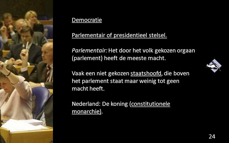 Democratie Parlementair of presidentieel stelsel. Parlementair: Het door het volk gekozen orgaan (parlement) heeft de meeste macht. Vaak een niet geko