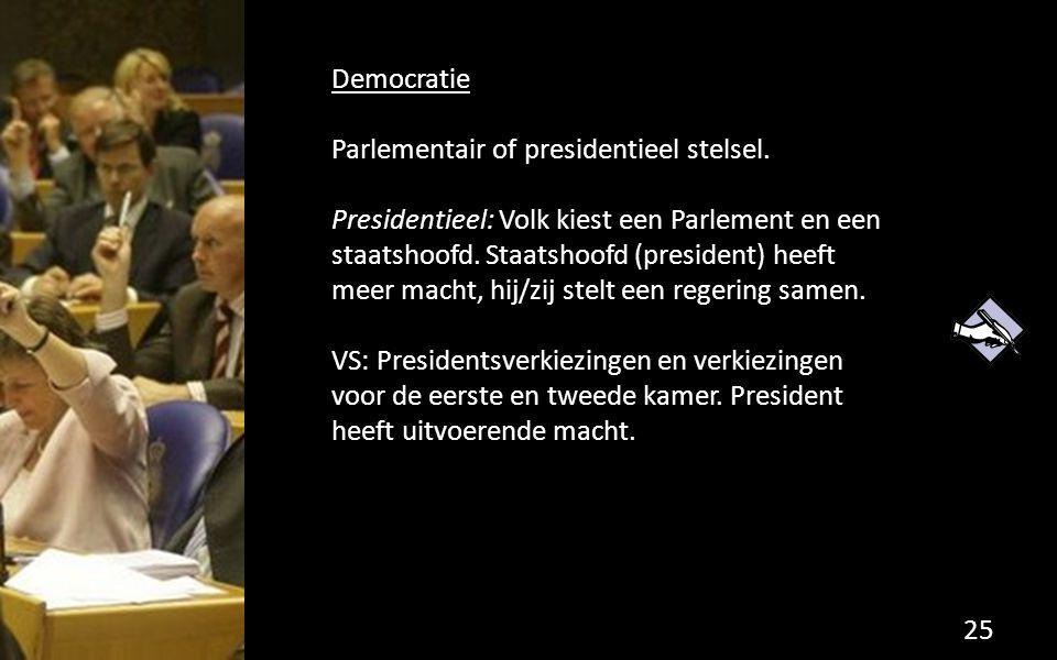 Democratie Parlementair of presidentieel stelsel. Presidentieel: Volk kiest een Parlement en een staatshoofd. Staatshoofd (president) heeft meer macht