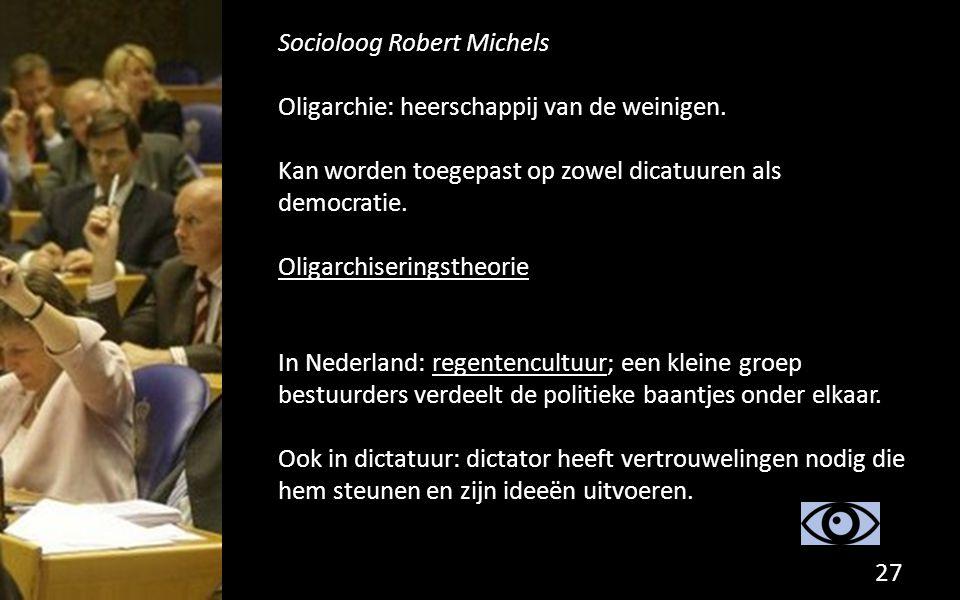 Socioloog Robert Michels Oligarchie: heerschappij van de weinigen. Kan worden toegepast op zowel dicatuuren als democratie. Oligarchiseringstheorie In