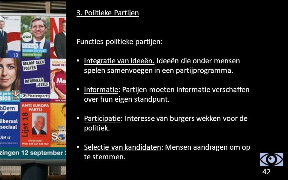 3. Politieke Partijen Functies politieke partijen: Integratie van ideeën. Ideeën die onder mensen spelen samenvoegen in een partijprogramma. Informati
