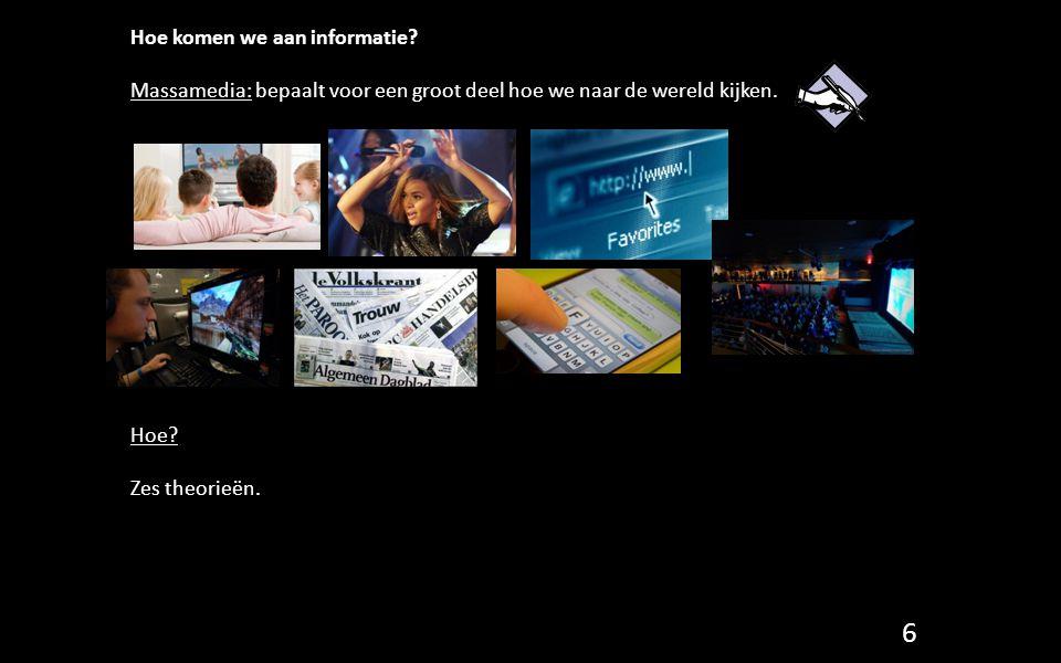 Hoe komen we aan informatie? Massamedia: bepaalt voor een groot deel hoe we naar de wereld kijken. Hoe? Zes theorieën. 6