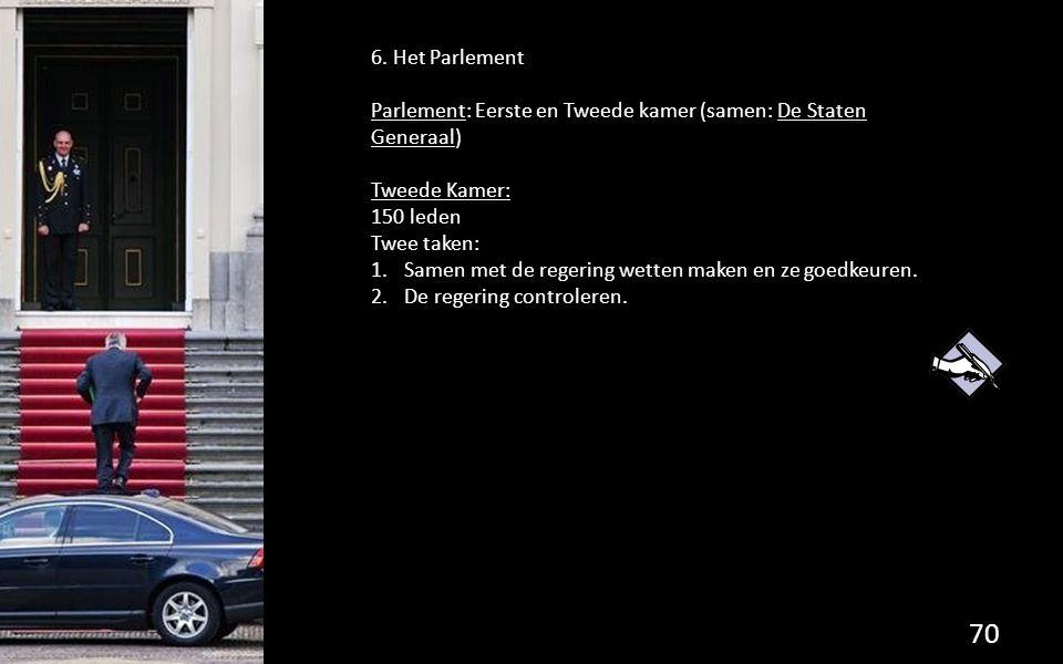 6. Het Parlement Parlement: Eerste en Tweede kamer (samen: De Staten Generaal) Tweede Kamer: 150 leden Twee taken: 1.Samen met de regering wetten make