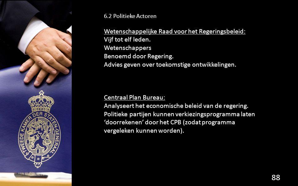 88 6.2 Politieke Actoren Wetenschappelijke Raad voor het Regeringsbeleid: Vijf tot elf leden. Wetenschappers Benoemd door Regering. Advies geven over