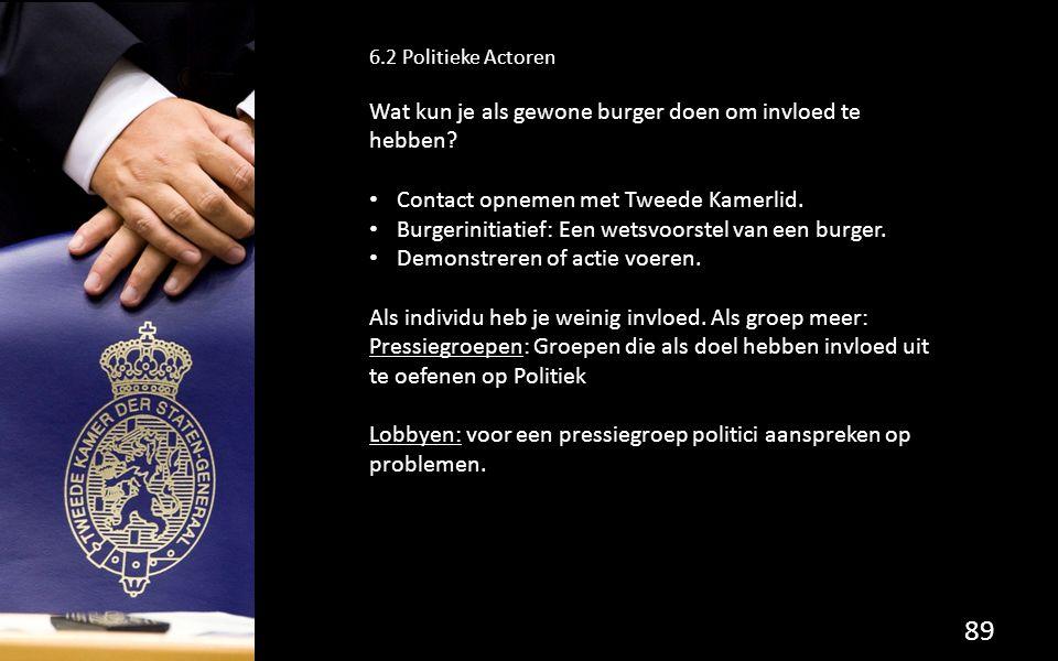 89 6.2 Politieke Actoren Wat kun je als gewone burger doen om invloed te hebben? Contact opnemen met Tweede Kamerlid. Burgerinitiatief: Een wetsvoorst