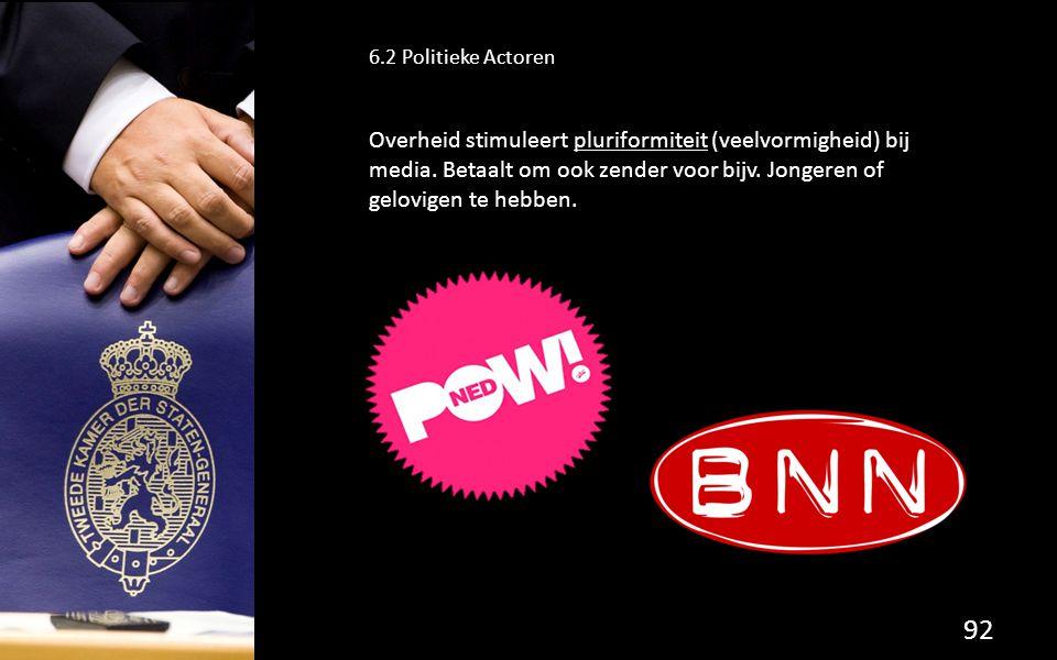 92 6.2 Politieke Actoren Overheid stimuleert pluriformiteit (veelvormigheid) bij media. Betaalt om ook zender voor bijv. Jongeren of gelovigen te hebb