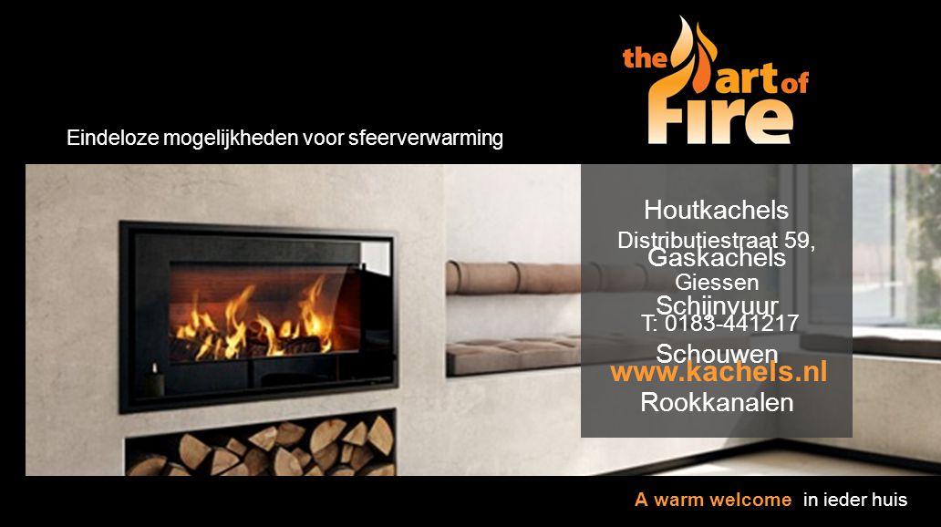 Houtkachels Gaskachels Schijnvuur Schouwen Rookkanalen Eindeloze mogelijkheden voor sfeerverwarming Distributiestraat 59, Giessen T: 0183-441217 www.k