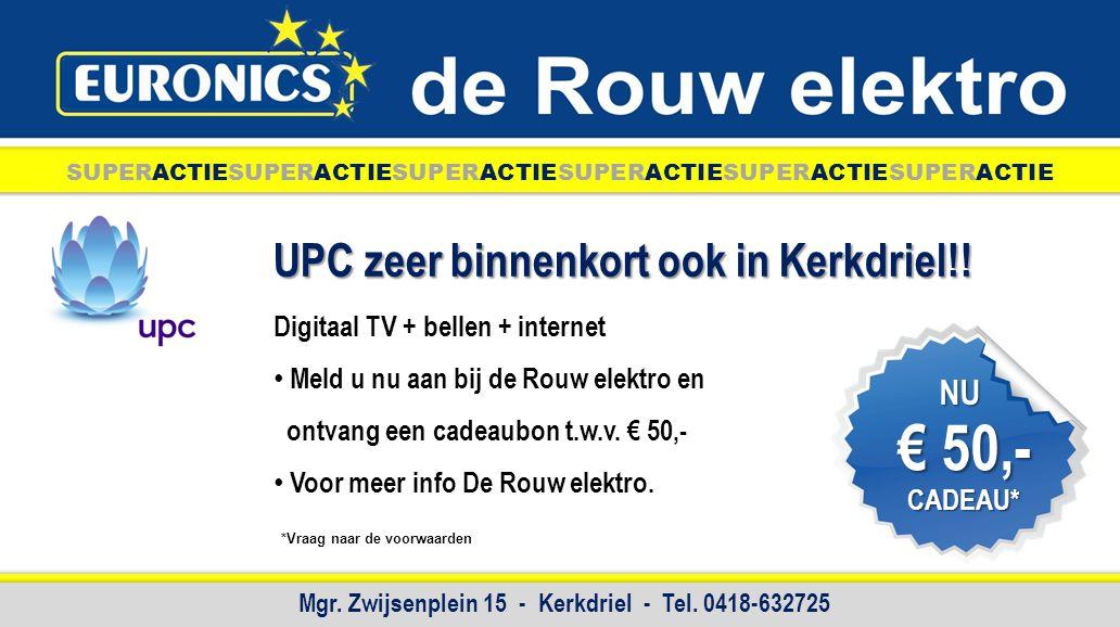 UPC zeer binnenkort ook in Kerkdriel!! Digitaal TV + bellen + internet Meld u nu aan bij de Rouw elektro en ontvang een cadeaubon t.w.v. € 50,- Voor m