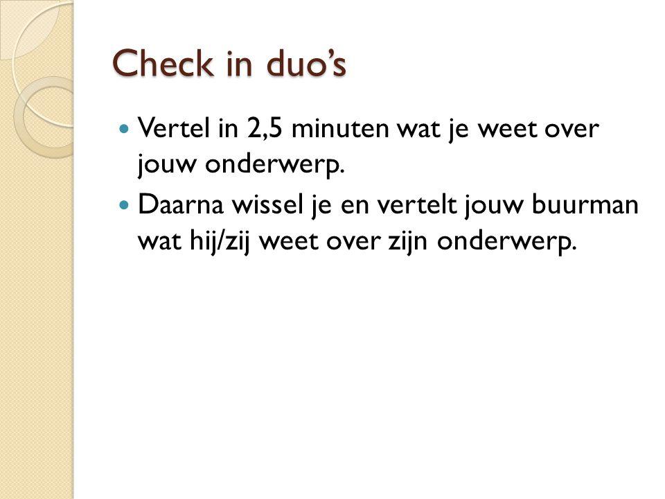 Check in duo's Vertel in 2,5 minuten wat je weet over jouw onderwerp. Daarna wissel je en vertelt jouw buurman wat hij/zij weet over zijn onderwerp.