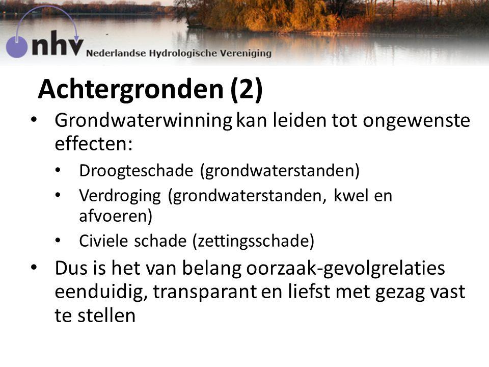 Achtergronden (2) Grondwaterwinning kan leiden tot ongewenste effecten: Droogteschade (grondwaterstanden) Verdroging (grondwaterstanden, kwel en afvoeren) Civiele schade (zettingsschade) Dus is het van belang oorzaak-gevolgrelaties eenduidig, transparant en liefst met gezag vast te stellen
