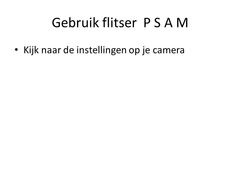 Gebruik flitser P S A M Kijk naar de instellingen op je camera