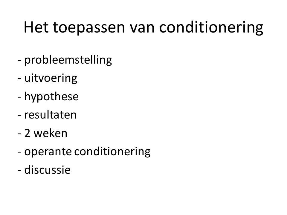 Het toepassen van conditionering - probleemstelling - uitvoering - hypothese - resultaten - 2 weken - operante conditionering - discussie