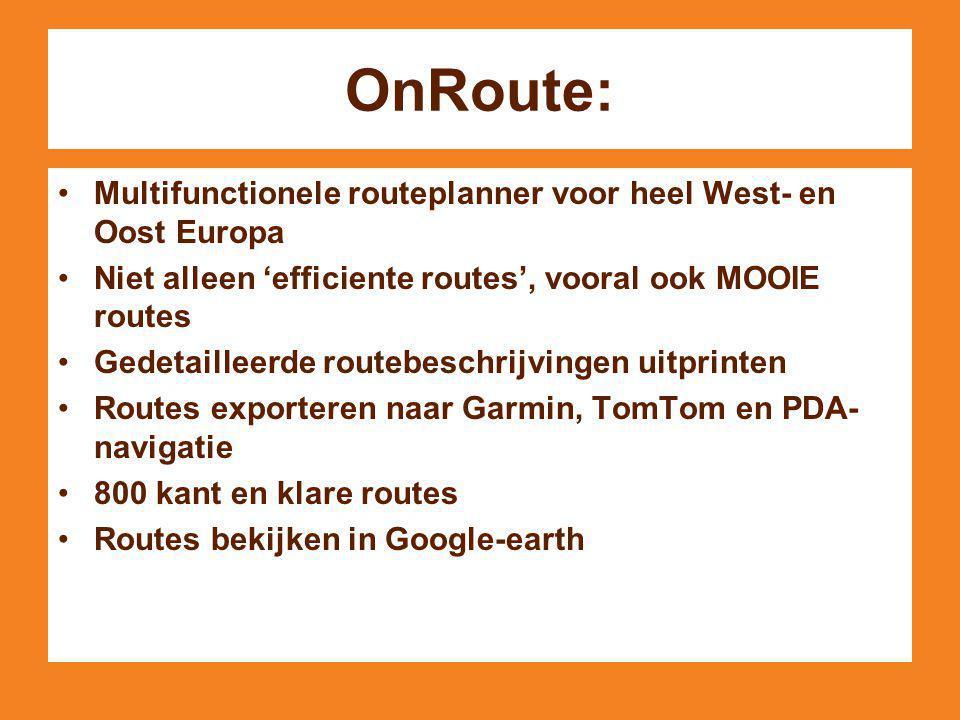 OnRoute: Multifunctionele routeplanner voor heel West- en Oost Europa Niet alleen 'efficiente routes', vooral ook MOOIE routes Gedetailleerde routebeschrijvingen uitprinten Routes exporteren naar Garmin, TomTom en PDA- navigatie 800 kant en klare routes Routes bekijken in Google-earth