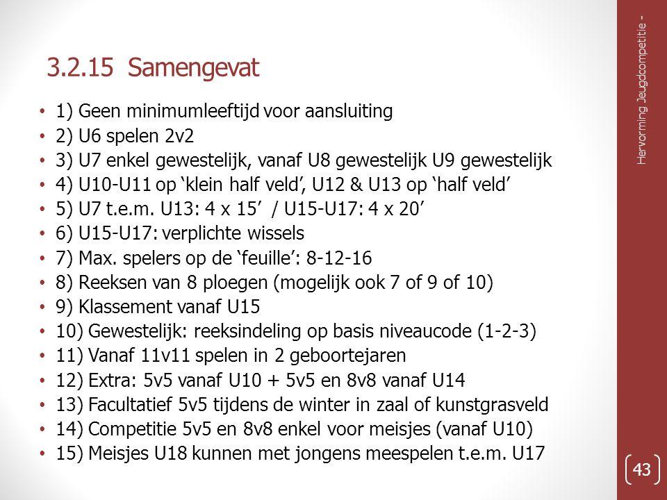 3.2.15 Samengevat Hervorming Jeugdcompetitie - 43 1) Geen minimumleeftijd voor aansluiting 2) U6 spelen 2v2 3) U7 enkel gewestelijk, vanaf U8 gewestelijk U9 gewestelijk 4) U10-U11 op 'klein half veld', U12 & U13 op 'half veld' 5) U7 t.e.m.