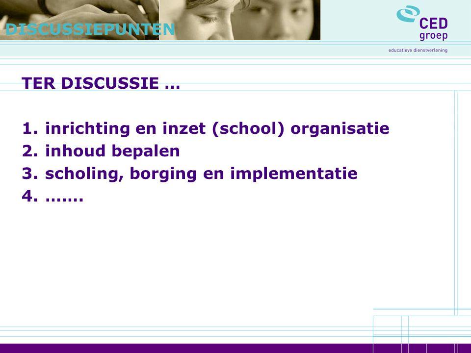 TER DISCUSSIE … 1.inrichting en inzet (school) organisatie 2.inhoud bepalen 3.scholing, borging en implementatie 4.……. DISCUSSIEPUNTEN