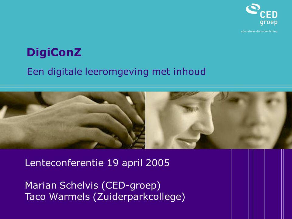 DigiConZ Een digitale leeromgeving met inhoud Lenteconferentie 19 april 2005 Marian Schelvis (CED-groep) Taco Warmels (Zuiderparkcollege)