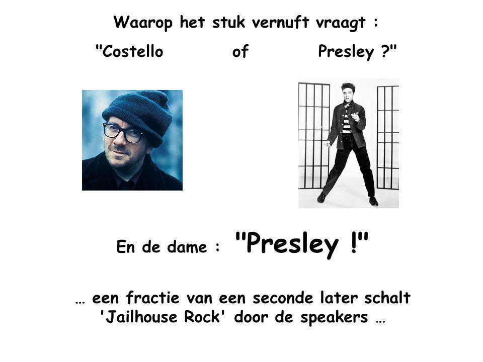 Waarop het stuk vernuft vraagt : Costello of Presley En de dame : Presley ! … een fractie van een seconde later schalt Jailhouse Rock door de speakers …