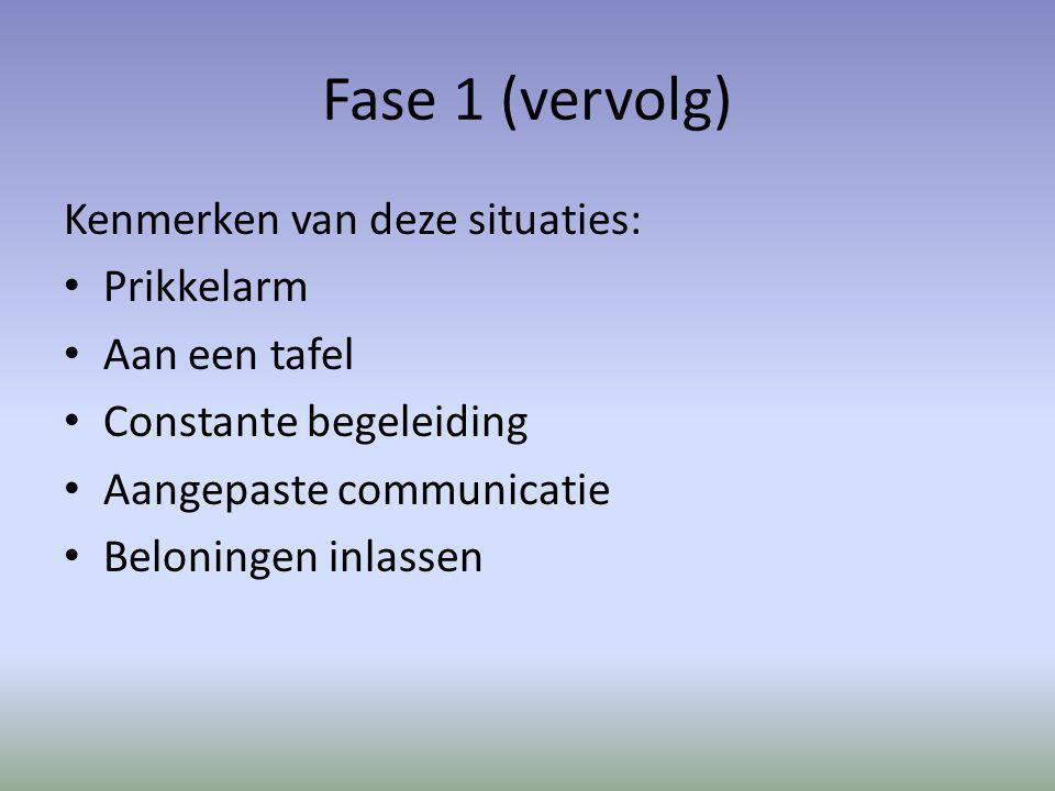 Fase 1 (vervolg) Kenmerken van deze situaties: Prikkelarm Aan een tafel Constante begeleiding Aangepaste communicatie Beloningen inlassen