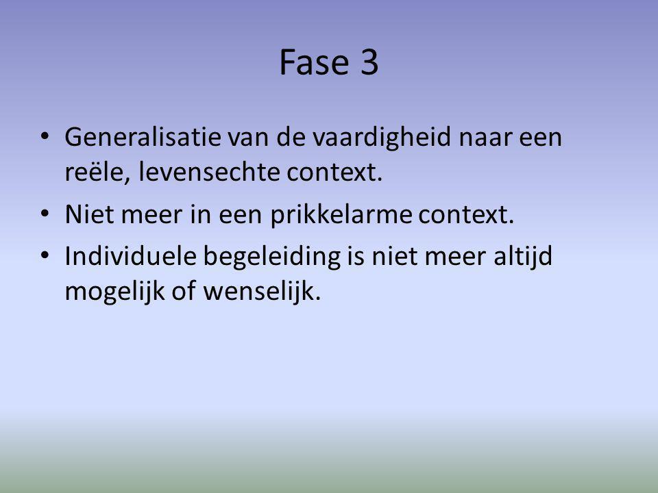 Fase 3 Generalisatie van de vaardigheid naar een reële, levensechte context. Niet meer in een prikkelarme context. Individuele begeleiding is niet mee