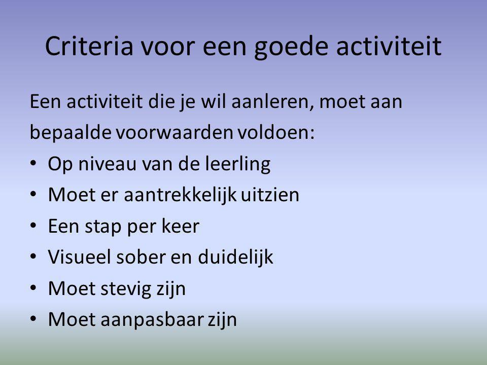 Criteria voor een goede activiteit Een activiteit die je wil aanleren, moet aan bepaalde voorwaarden voldoen: Op niveau van de leerling Moet er aantrekkelijk uitzien Een stap per keer Visueel sober en duidelijk Moet stevig zijn Moet aanpasbaar zijn