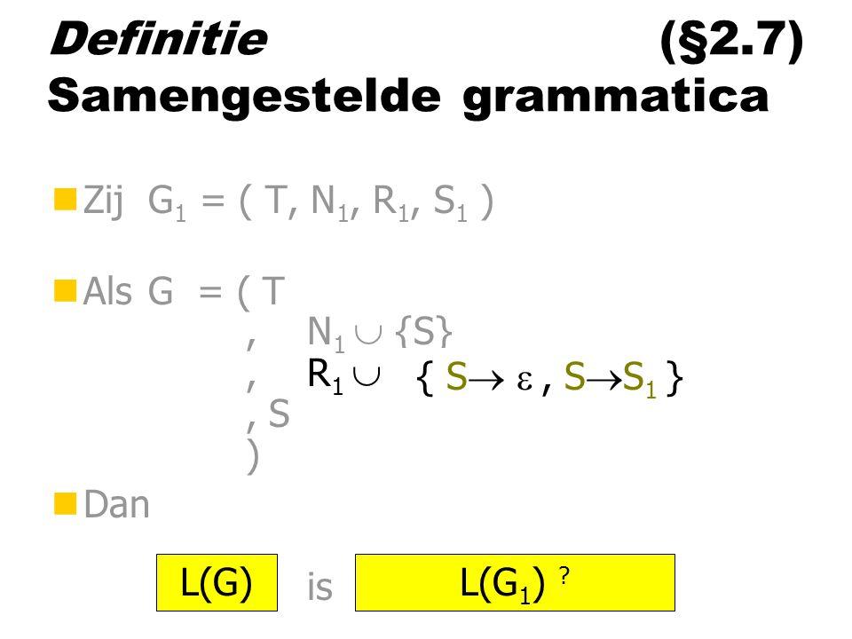 Definitie (§2.7) Samengestelde grammatica nZij G 1 = ( T, N 1, R 1, S 1 ) nAls G = ( T,N 1  {S},R 1  ……, S ) nDan is L(G)L(G 1 ) ? { S  , S  S 1