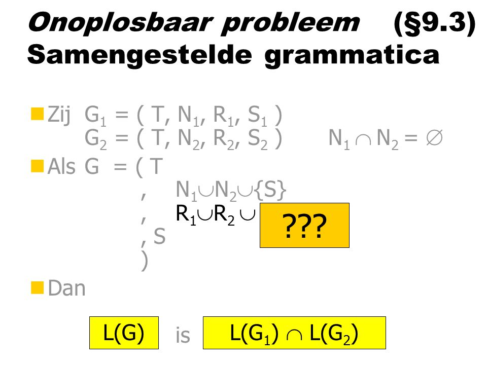 Probleem (§2.7) Samengestelde grammatica nZij G 1 = ( T, N 1, R 1, S 1 ) G 2 = ( T, N 2, R 2, S 2 ) N 1  N 2 =  nAls G = ( T,N 1  N 2  {S},R 1  R 2  ……, S ) nDan is L(G) L(G 1 )  L(G 2 ) .