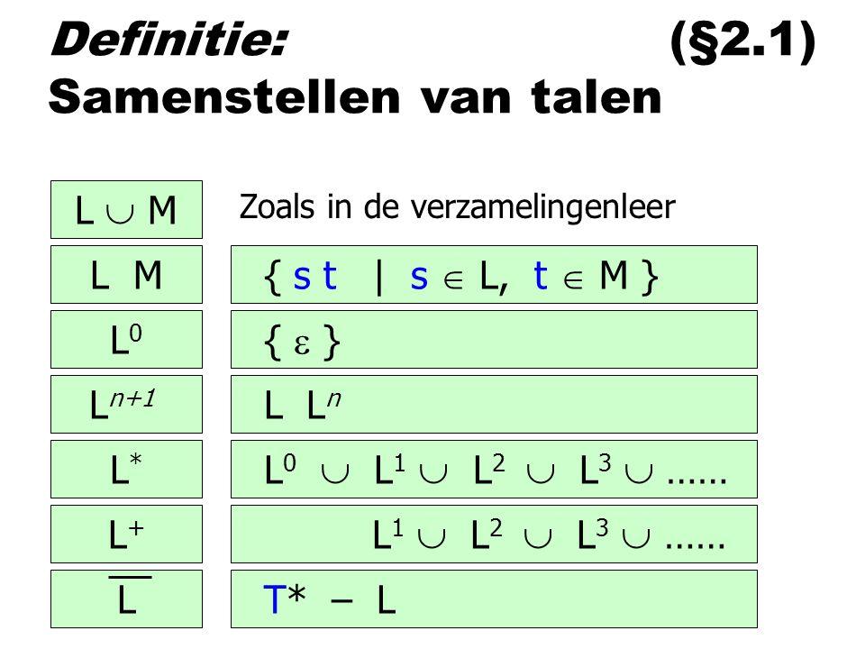 Definitie: (§2.1) Samenstellen van talen L  M L M L0L0 L n+1 L*L* L+L+ L { s t | s  L, t  M } {  } L L n L 0  L 1  L 2  L 3  …… L 1  L 2  L 3  …… T* – L Zoals in de verzamelingenleer