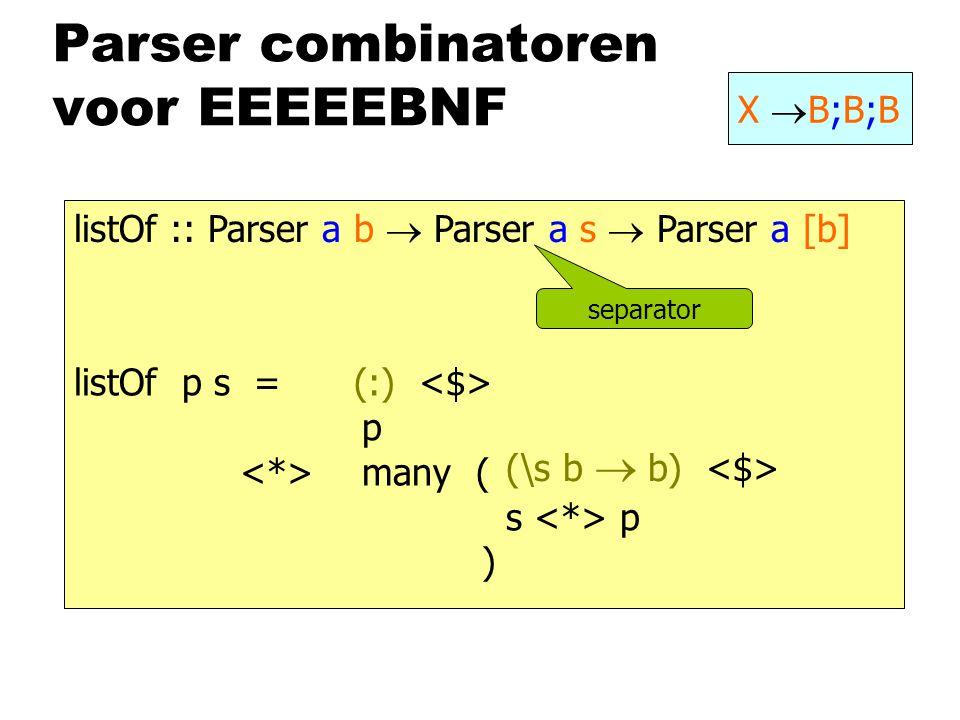 Parser combinatoren voor EEEEEBNF X  B;B;B listOf:: Parser a b  Parser a s  Parser a [b] listOf p s = p many ( s p ) separator (\s b  b) (:)