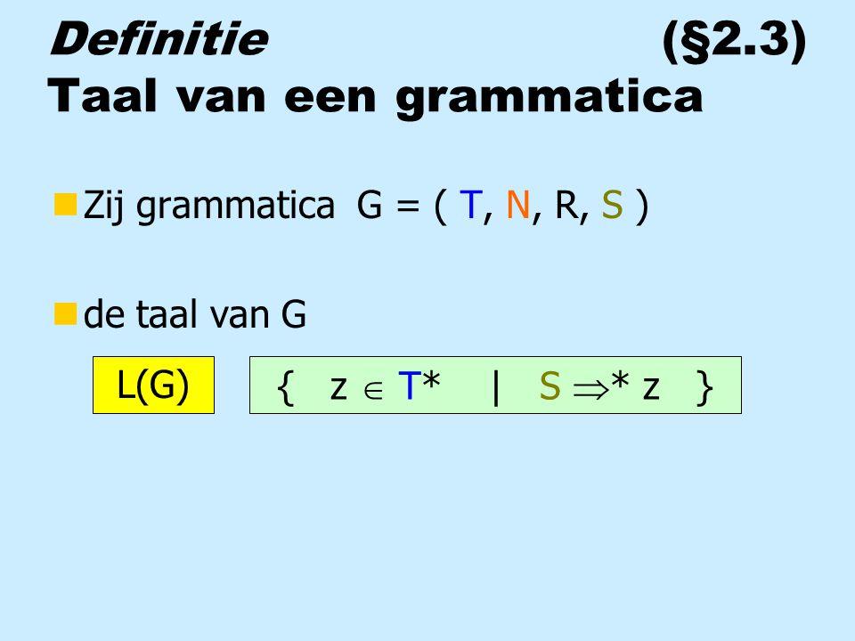 Definitie (§2.3) Taal van een grammatica nZij grammatica G = ( T, N, R, S ) nde taal van G { z  T* | S  * z } L(G)