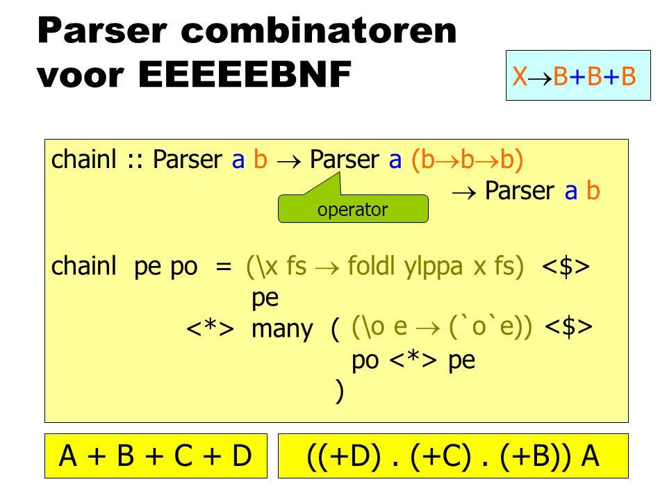 Parser combinatoren voor EEEEEBNF XB+B+BXB+B+B chainl :: Parser a b  Parser a (b  b  b)  Parser a b chainl pe po = pe many ( po pe ) operator (\o e  (`o`e)) (\x fs  foldl ylppa x fs) A + B + C + D((+D).