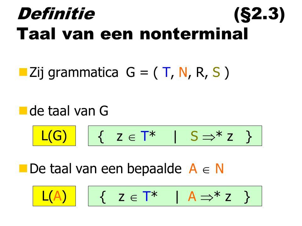 Definitie (§2.3) Taal van een nonterminal nZij grammatica G = ( T, N, R, S ) nde taal van G nDe taal van een bepaalde A  N { z  T* | S  * z } L(G) { z  T* | A  * z } L(A)