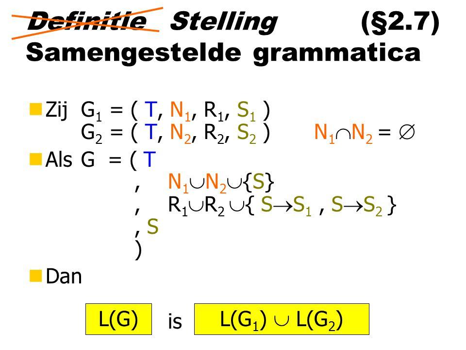 Definitie (§2.7) Samengestelde grammatica nZij G 1 = ( T, N 1, R 1, S 1 ) G 2 = ( T, N 2, R 2, S 2 ) N 1  N 2 =  nAls G = ( T,N 1  N 2  {S},R 1  R 2  { S  S 1, S  S 2 }, S ) nDan is L(G) L(G 1 )  L(G 2 ) Stelling
