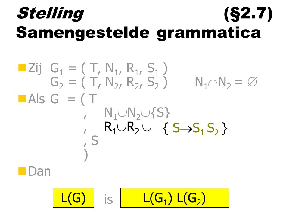 Stelling (§2.7) Samengestelde grammatica nZij G 1 = ( T, N 1, R 1, S 1 ) G 2 = ( T, N 2, R 2, S 2 ) N 1  N 2 =  nAls G = ( T,N 1  N 2  {S},R 1  R 2  ……, S ) nDan is L(G)L(G 1 ) L(G 2 ) { S  S 1 S 2 }