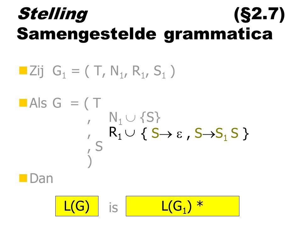 Stelling (§2.7) Samengestelde grammatica nZij G 1 = ( T, N 1, R 1, S 1 ) nAls G = ( T,N 1  {S},R 1  ……, S ) nDan is L(G)L(G 1 ) * { S  , S  S 1 S }