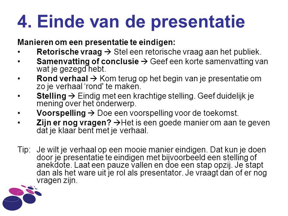 4. Einde van de presentatie Manieren om een presentatie te eindigen: Retorische vraag  Stel een retorische vraag aan het publiek. Samenvatting of con