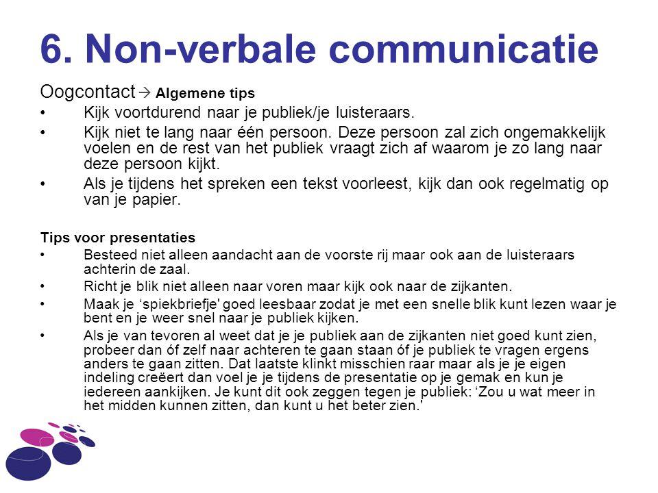 6. Non-verbale communicatie Oogcontact  Algemene tips Kijk voortdurend naar je publiek/je luisteraars. Kijk niet te lang naar één persoon. Deze perso