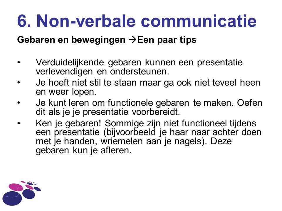 6. Non-verbale communicatie Gebaren en bewegingen  Een paar tips Verduidelijkende gebaren kunnen een presentatie verlevendigen en ondersteunen. Je ho