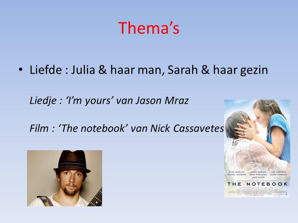 Thema's Liefde : Julia & haar man, Sarah & haar gezin Liedje : 'I'm yours' van Jason Mraz Film : 'The notebook' van Nick Cassavetes