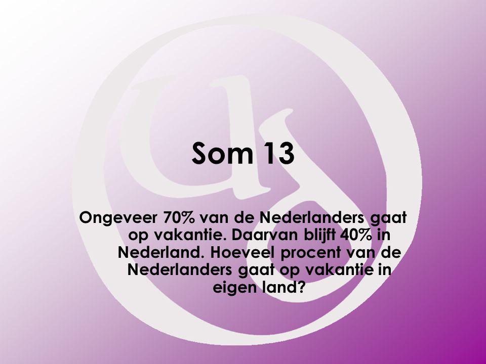 Som 13 Ongeveer 70% van de Nederlanders gaat op vakantie. Daarvan blijft 40% in Nederland. Hoeveel procent van de Nederlanders gaat op vakantie in eig