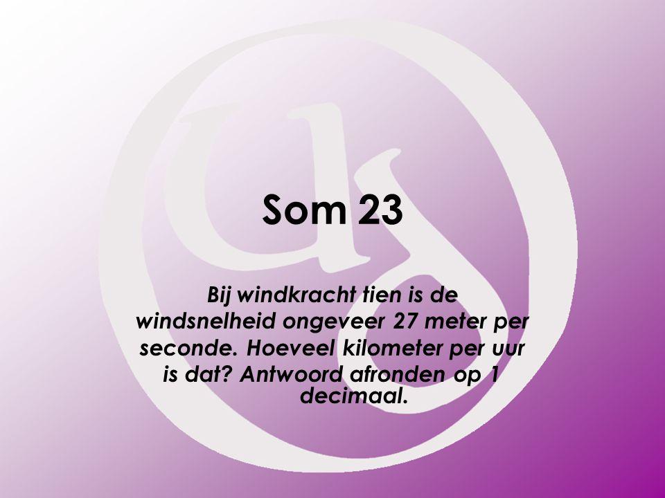 Som 23 Bij windkracht tien is de windsnelheid ongeveer 27 meter per seconde. Hoeveel kilometer per uur is dat? Antwoord afronden op 1 decimaal.