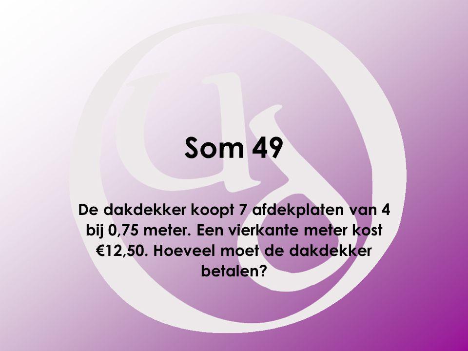 Som 49 De dakdekker koopt 7 afdekplaten van 4 bij 0,75 meter. Een vierkante meter kost €12,50. Hoeveel moet de dakdekker betalen?