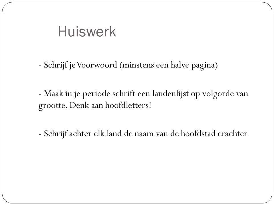Huiswerk - Schrijf je Voorwoord (minstens een halve pagina) - Maak in je periode schrift een landenlijst op volgorde van grootte. Denk aan hoofdletter