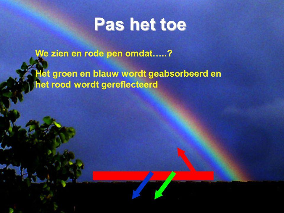 Pas het toe We zien en rode pen omdat…..? Het groen en blauw wordt geabsorbeerd en het rood wordt gereflecteerd