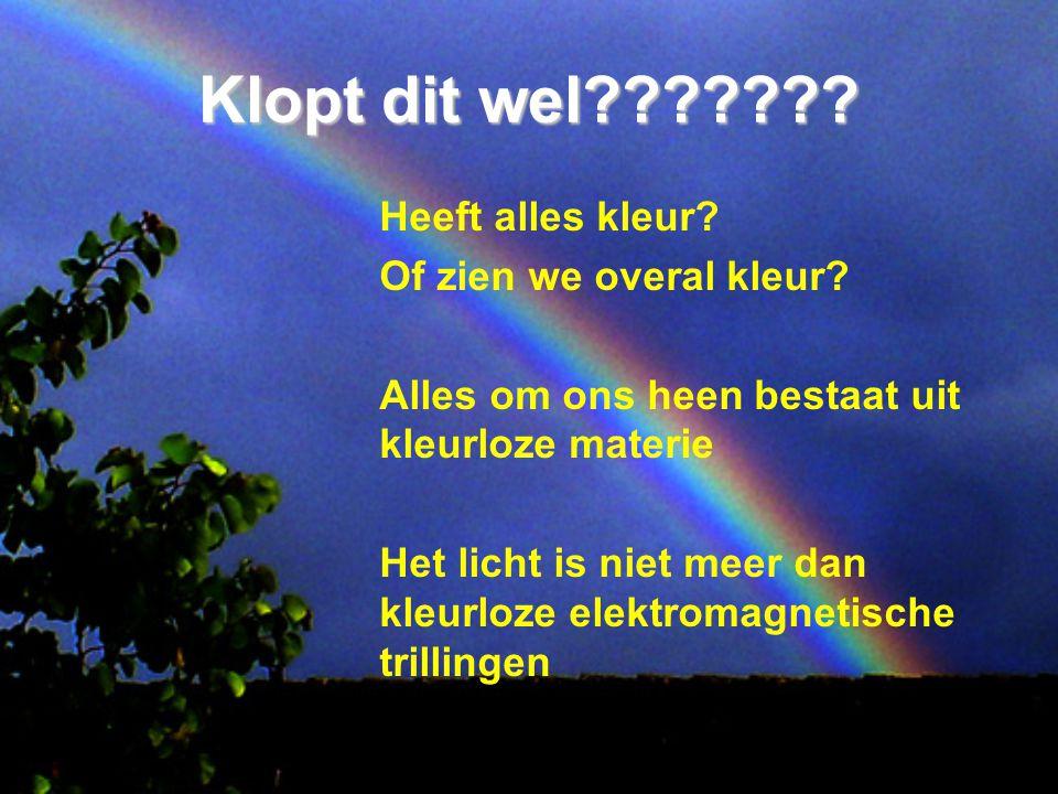 Klopt dit wel??????? Heeft alles kleur? Of zien we overal kleur? Alles om ons heen bestaat uit kleurloze materie Het licht is niet meer dan kleurloze