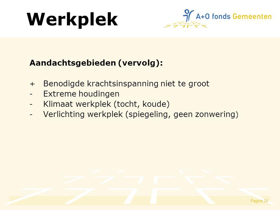 Pagina 24 Aandachtsgebieden (vervolg): + Benodigde krachtsinspanning niet te groot - Extreme houdingen - Klimaat werkplek (tocht, koude) - Verlichting werkplek (spiegeling, geen zonwering ) Werkplek