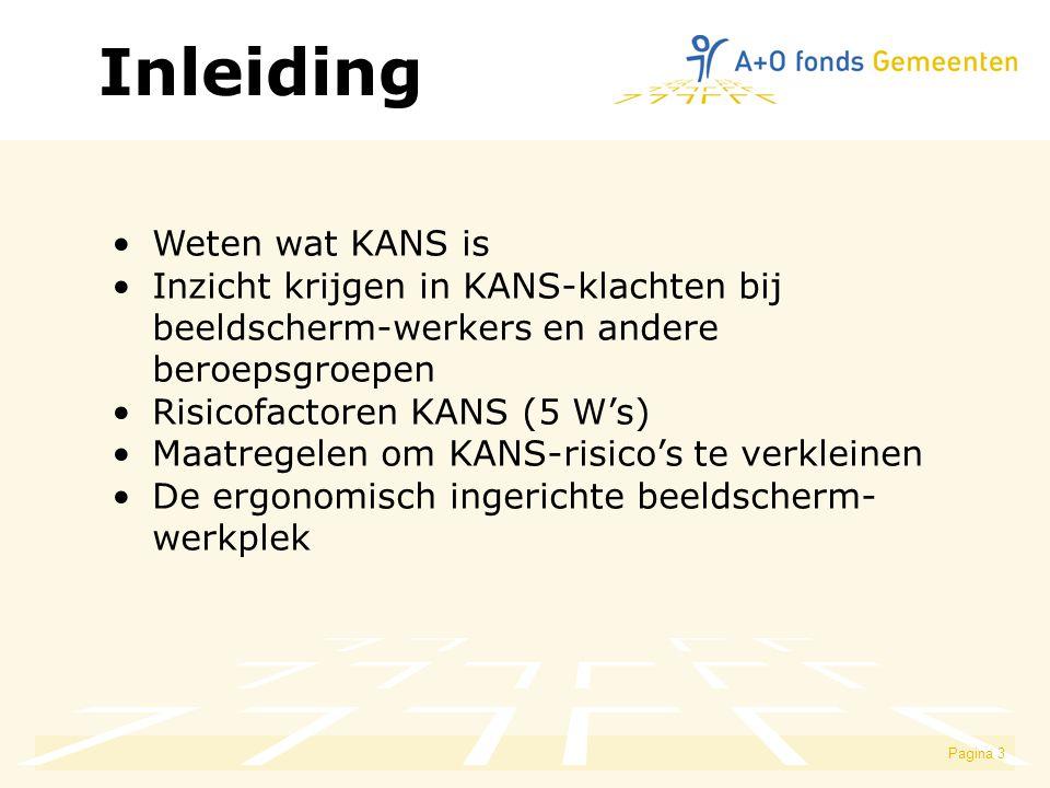 Pagina 3 Weten wat KANS is Inzicht krijgen in KANS-klachten bij beeldscherm-werkers en andere beroepsgroepen Risicofactoren KANS (5 W's) Maatregelen om KANS-risico's te verkleinen De ergonomisch ingerichte beeldscherm- werkplek Inleiding