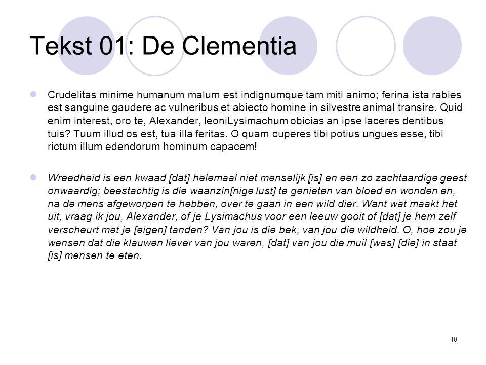 10 Tekst 01: De Clementia Crudelitas minime humanum malum est indignumque tam miti animo; ferina ista rabies est sanguine gaudere ac vulneribus et abiecto homine in silvestre animal transire.