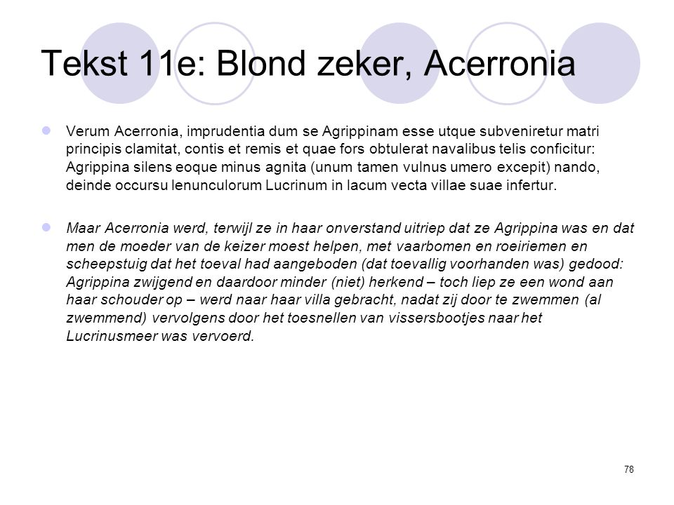 78 Tekst 11e: Blond zeker, Acerronia Verum Acerronia, imprudentia dum se Agrippinam esse utque subveniretur matri principis clamitat, contis et remis et quae fors obtulerat navalibus telis conficitur: Agrippina silens eoque minus agnita (unum tamen vulnus umero excepit) nando, deinde occursu lenunculorum Lucrinum in lacum vecta villae suae infertur.