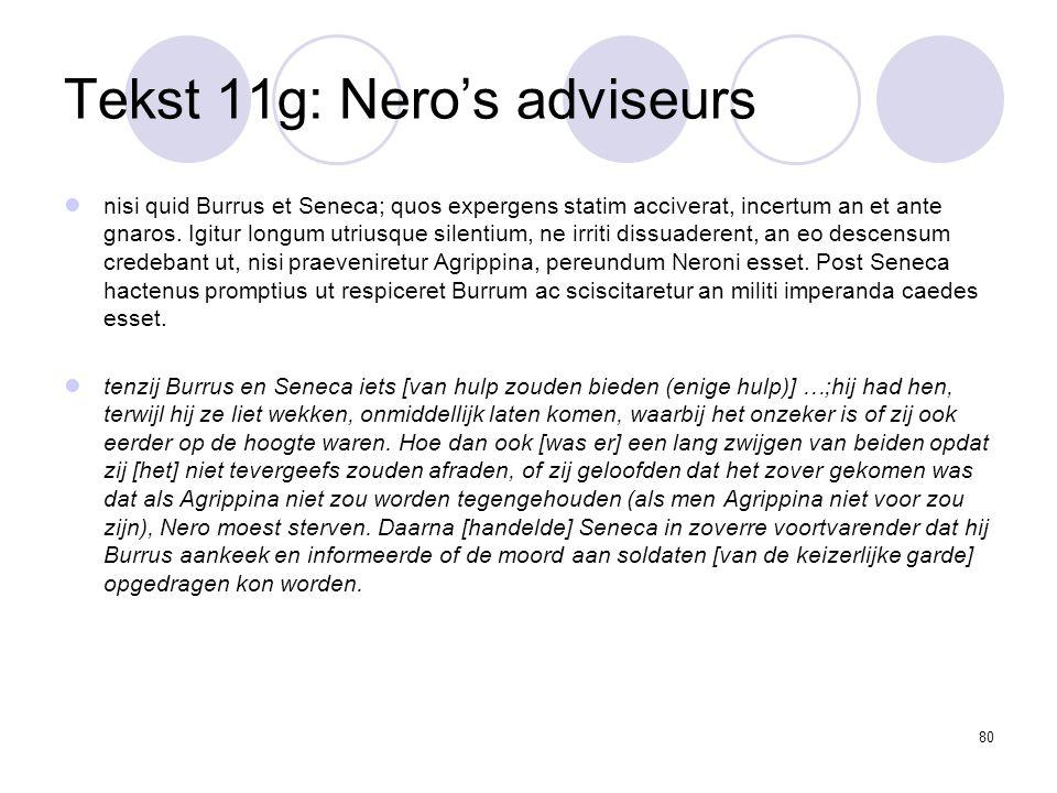 80 Tekst 11g: Nero's adviseurs nisi quid Burrus et Seneca; quos expergens statim acciverat, incertum an et ante gnaros.